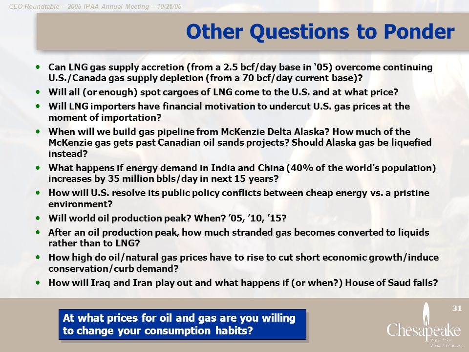 CEO Roundtable – 2005 IPAA Annual Meeting – 10/26/05 31 Other Questions to Ponder Can LNG gas supply accretion (from a 2.5 bcf/day base in 05) overcome continuing U.S./Canada gas supply depletion (from a 70 bcf/day current base).