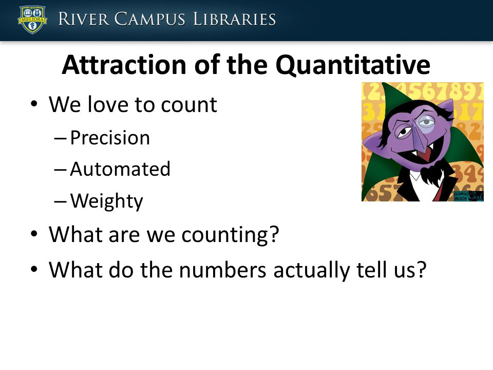 Attraction of the Quantitative We love to count – Precision – Automated – Weighty What are we counting.