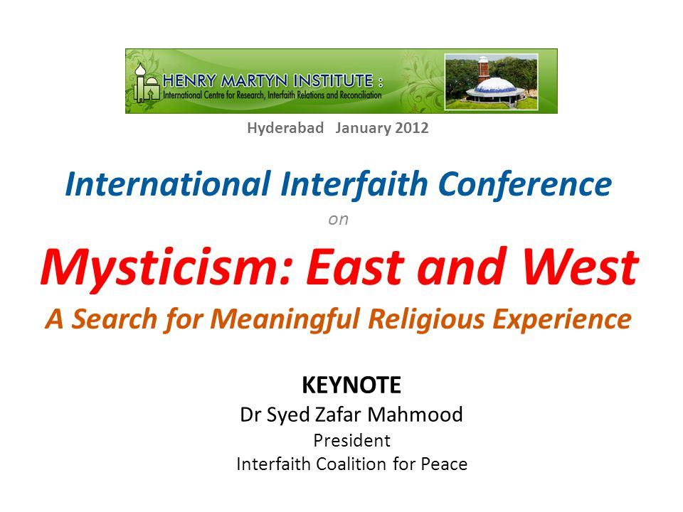 International Interfaith Conference on Mysticism: East and West A Search for Meaningful Religious Experience Hyderabad January 2012 KEYNOTE Dr Syed Zafar Mahmood President Interfaith Coalition for Peace