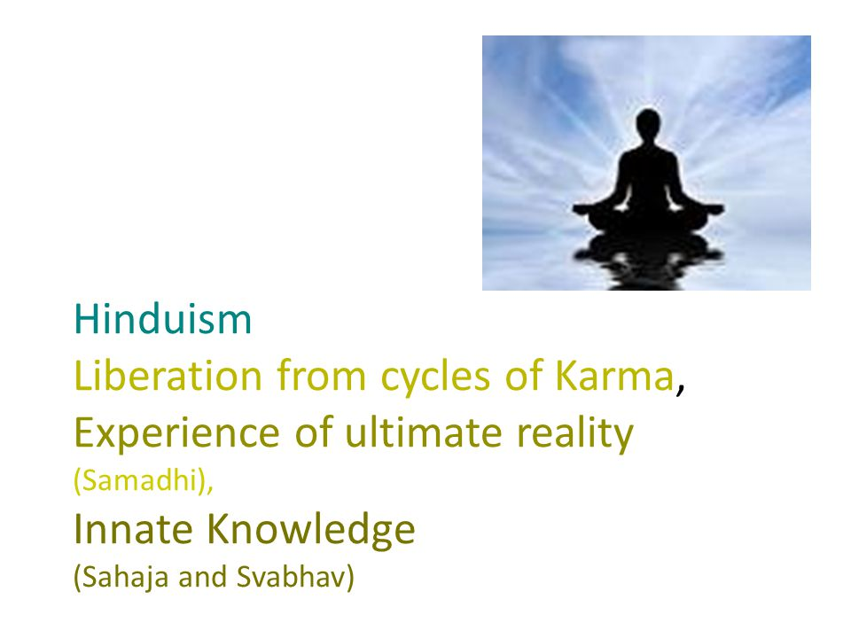 Hinduism Liberation from cycles of Karma, Experience of ultimate reality (Samadhi), Innate Knowledge (Sahaja and Svabhav)