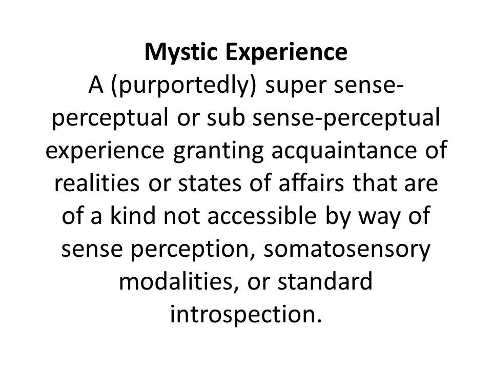 Mystic Experience A (purportedly) super sense- perceptual or sub sense-perceptual experience granting acquaintance of realities or states of affairs that are of a kind not accessible by way of sense perception, somatosensory modalities, or standard introspection.