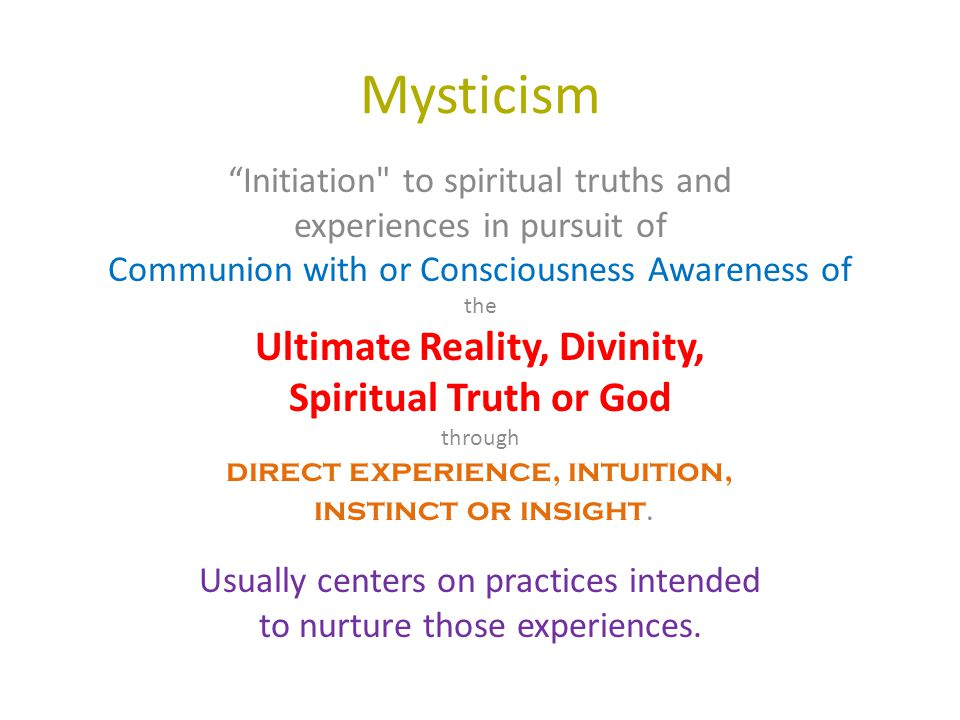 Mysticism Initiation to spiritual truths and experiences in pursuit of Communion with or Consciousness Awareness of the Ultimate Reality, Divinity, Spiritual Truth or God through direct experience, intuition, instinct or insight.