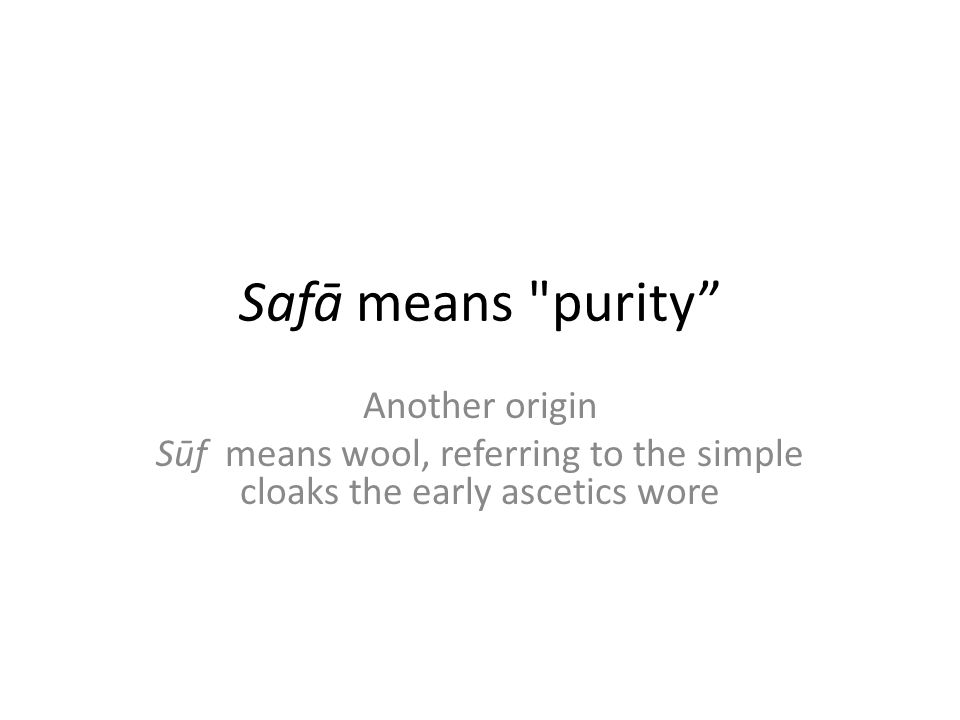 Safā means purity Another origin Sūf means wool, referring to the simple cloaks the early ascetics wore