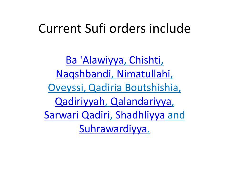 Current Sufi orders include Ba AlawiyyaBa Alawiyya, Chishti, Naqshbandi, Nimatullahi, Oveyssi, Qadiria Boutshishia, Qadiriyyah, Qalandariyya, Sarwari Qadiri, Shadhliyya and Suhrawardiyya.Chishti NaqshbandiNimatullahi QadiriyyahQalandariyya Sarwari QadiriShadhliyya Suhrawardiyya