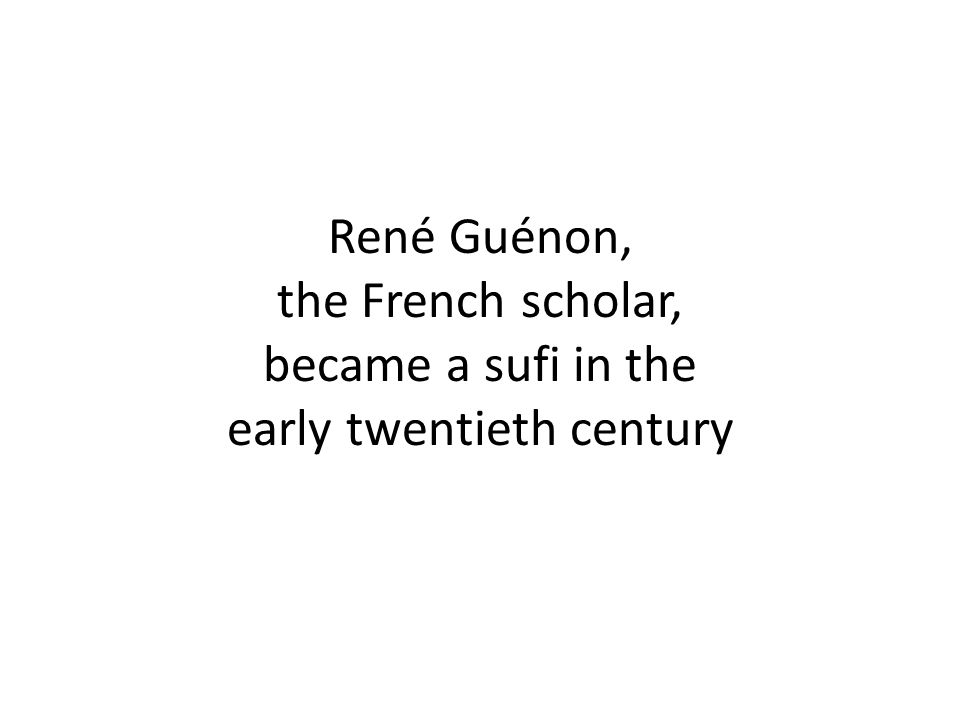 René Guénon, the French scholar, became a sufi in the early twentieth century