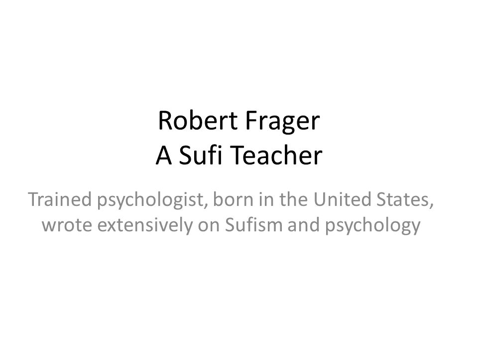 Robert Frager A Sufi Teacher Trained psychologist, born in the United States, wrote extensively on Sufism and psychology