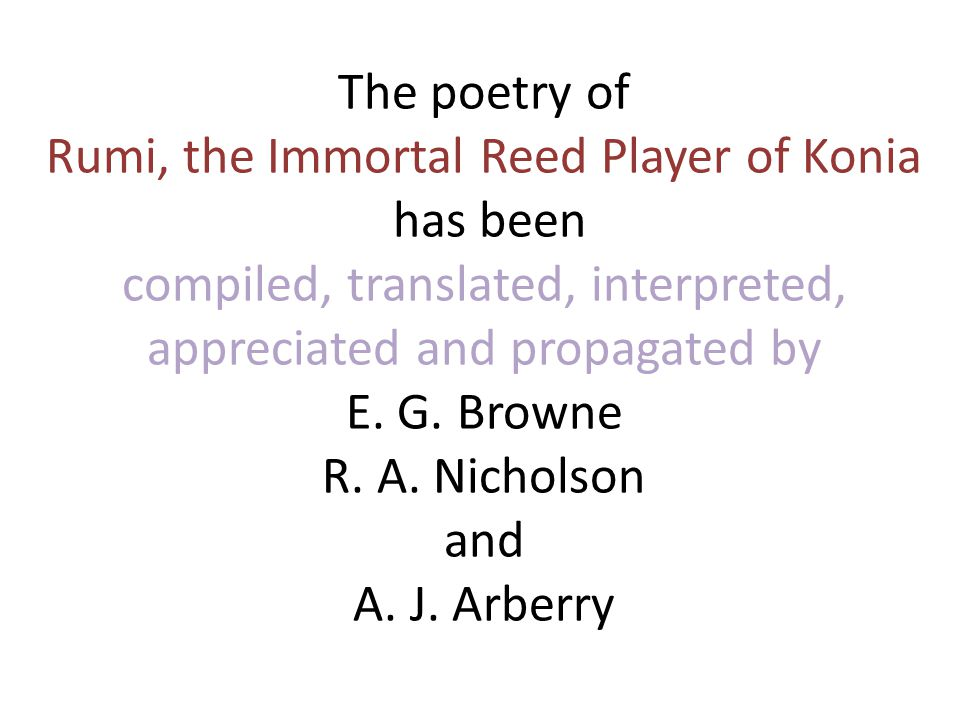 The poetry of Rumi, the Immortal Reed Player of Konia has been compiled, translated, interpreted, appreciated and propagated by E.