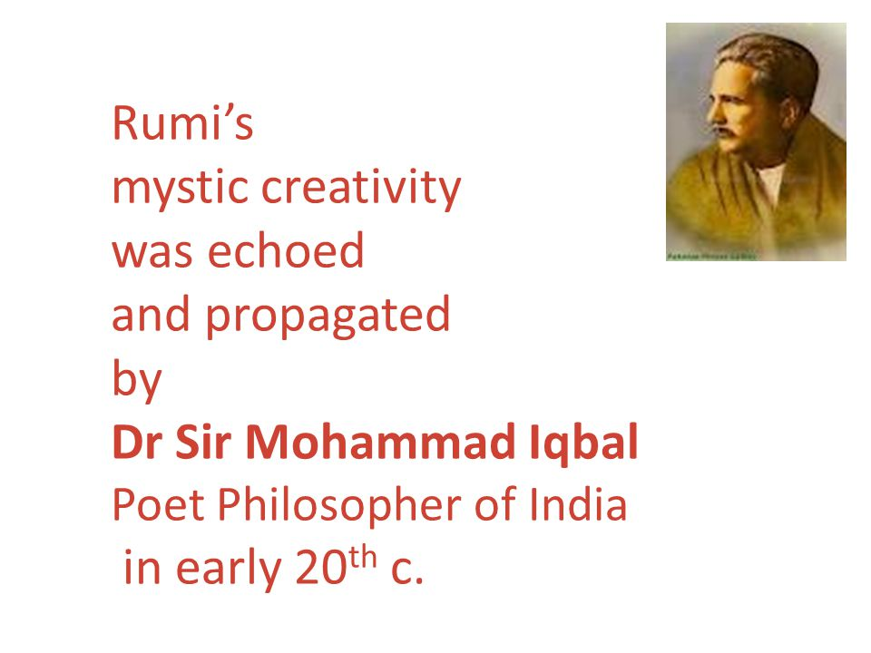 Rumis mystic creativity was echoed and propagated by Dr Sir Mohammad Iqbal Poet Philosopher of India in early 20 th c.