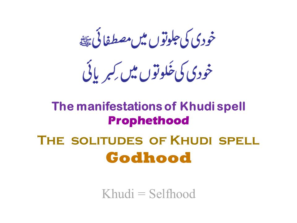 The manifestations of Khudi spell Prophethood The solitudes of Khudi spell Godhood Khudi = Selfhood