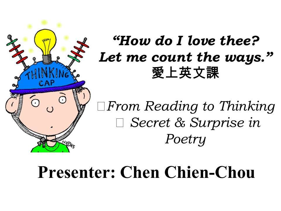 How do I love thee? Let me count the ways. From Reading to Thinking Secret & Surprise in Poetry Presenter: Chen Chien-Chou
