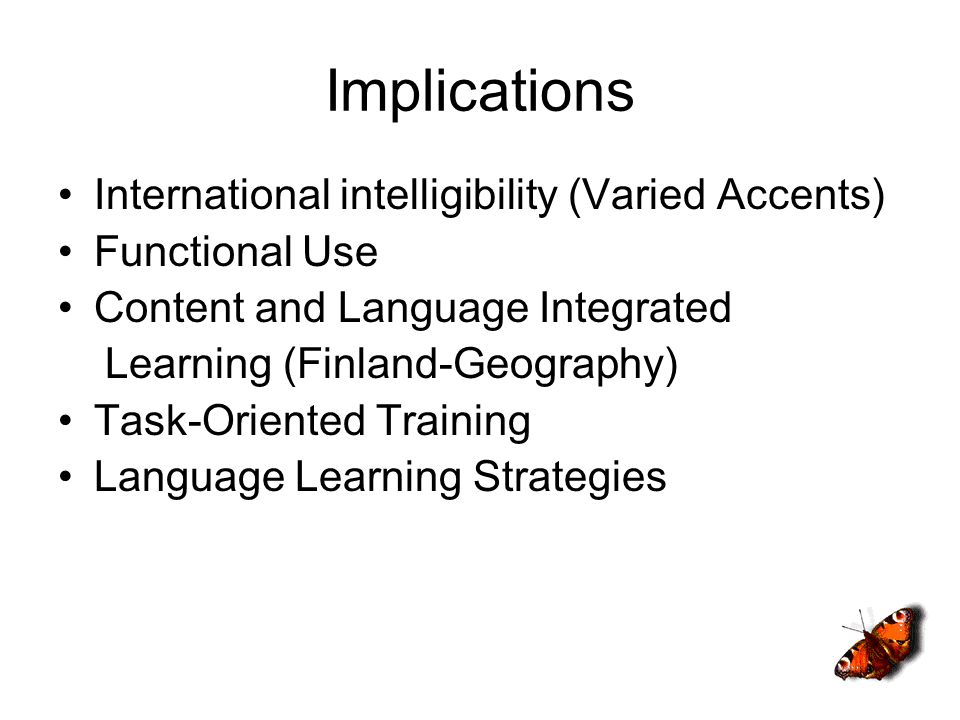 Implications International intelligibility (Varied Accents) Functional Use Content and Language Integrated Learning (Finland-Geography) Task-Oriented