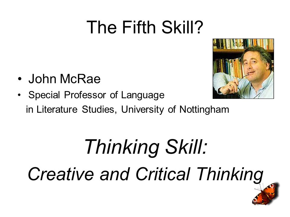 The Fifth Skill? John McRae Special Professor of Language in Literature Studies, University of Nottingham Thinking Skill: Creative and Critical Thinki