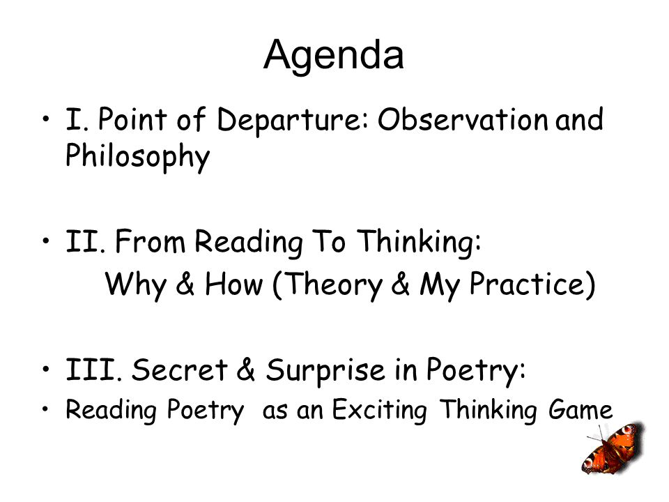 Agenda I. Point of Departure: Observation and Philosophy II. From Reading To Thinking: Why & How (Theory & My Practice) III. Secret & Surprise in Poet