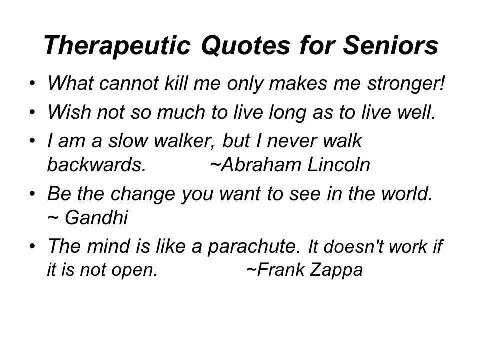 Therapeutic Quotes for Seniors What cannot kill me only makes me stronger.