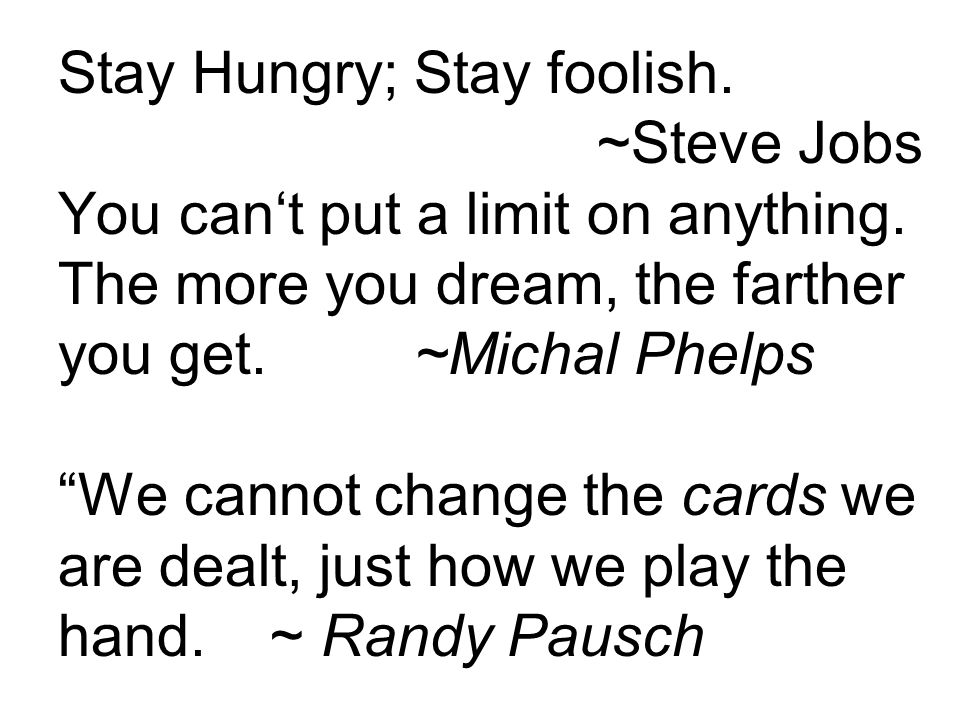 Stay Hungry; Stay foolish. ~Steve Jobs You cant put a limit on anything. The more you dream, the farther you get. ~Michal Phelps We cannot change the