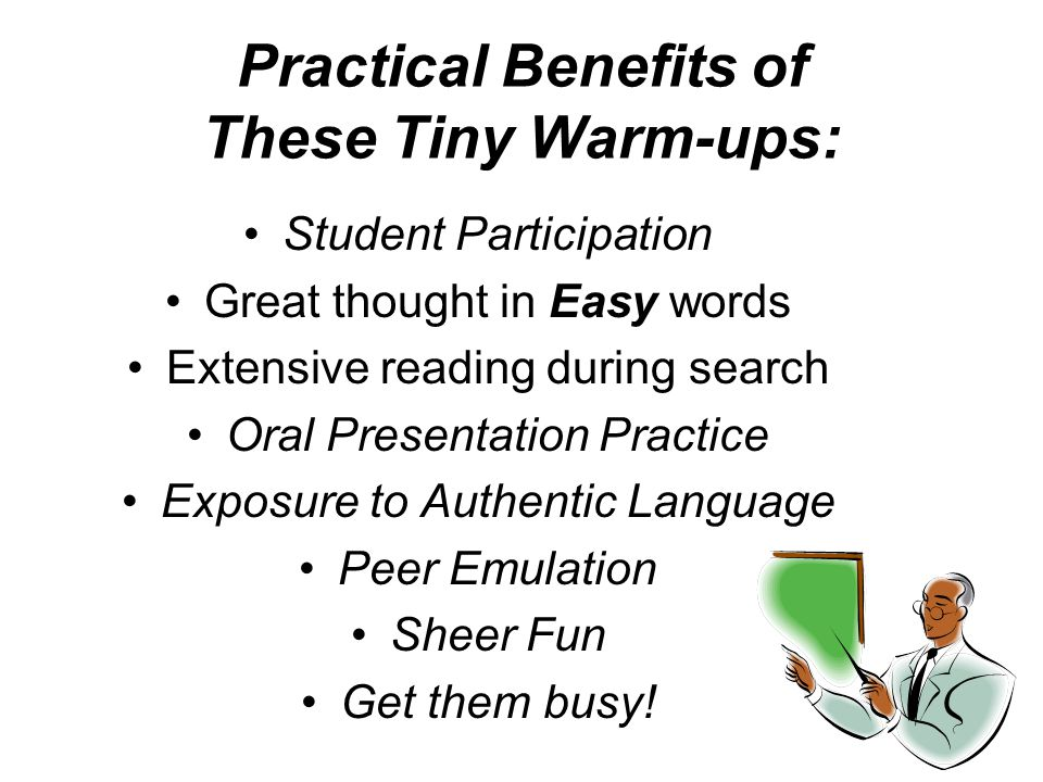 Practical Benefits of These Tiny Warm-ups: Student Participation Great thought in Easy words Extensive reading during search Oral Presentation Practice Exposure to Authentic Language Peer Emulation Sheer Fun Get them busy!