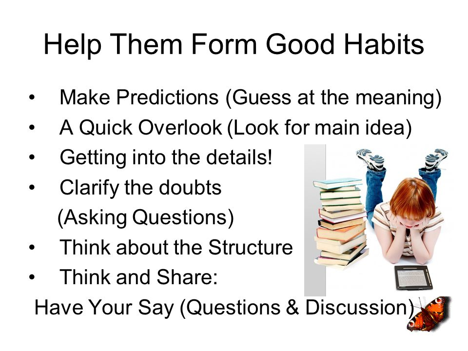 Help Them Form Good Habits Make Predictions (Guess at the meaning) A Quick Overlook (Look for main idea) Getting into the details! Clarify the doubts