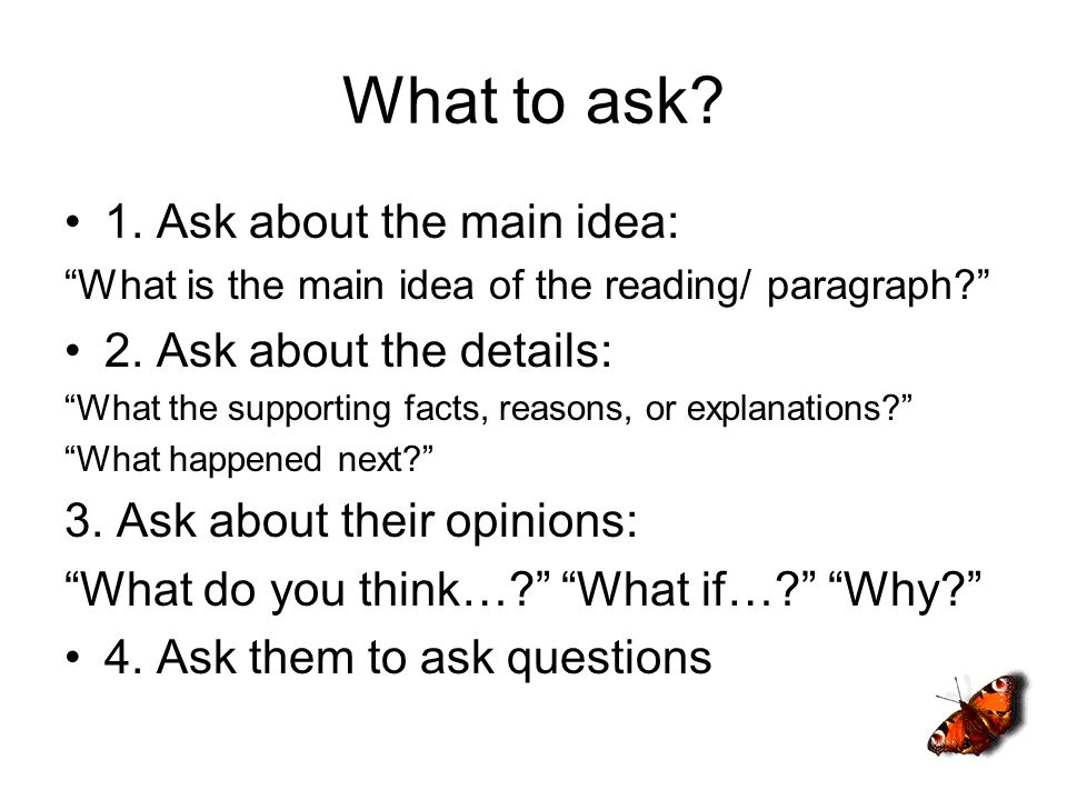 What to ask? 1. Ask about the main idea: What is the main idea of the reading/ paragraph? 2. Ask about the details: What the supporting facts, reasons