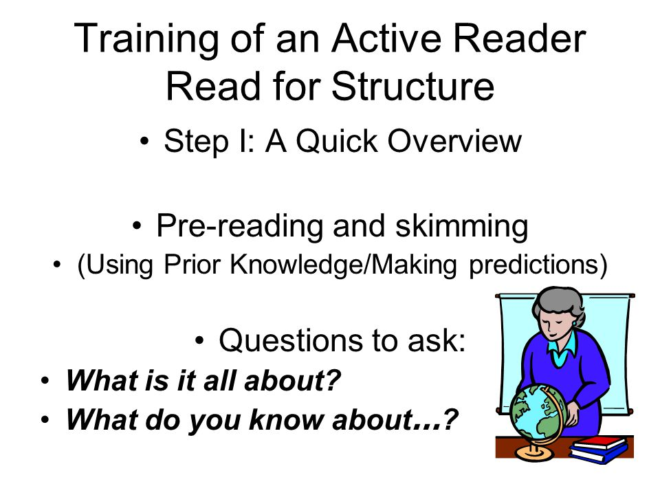 Training of an Active Reader Read for Structure Step I: A Quick Overview Pre-reading and skimming (Using Prior Knowledge/Making predictions) Questions to ask: What is it all about.