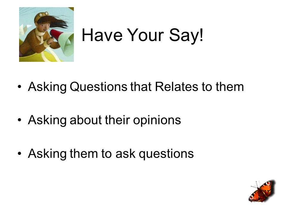 Have Your Say! Asking Questions that Relates to them Asking about their opinions Asking them to ask questions