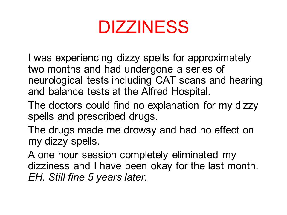 DIZZINESS I was experiencing dizzy spells for approximately two months and had undergone a series of neurological tests including CAT scans and hearing and balance tests at the Alfred Hospital.