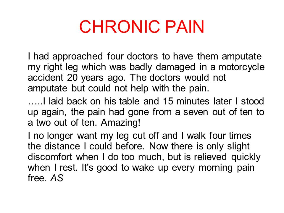 CHRONIC PAIN I had approached four doctors to have them amputate my right leg which was badly damaged in a motorcycle accident 20 years ago. The docto