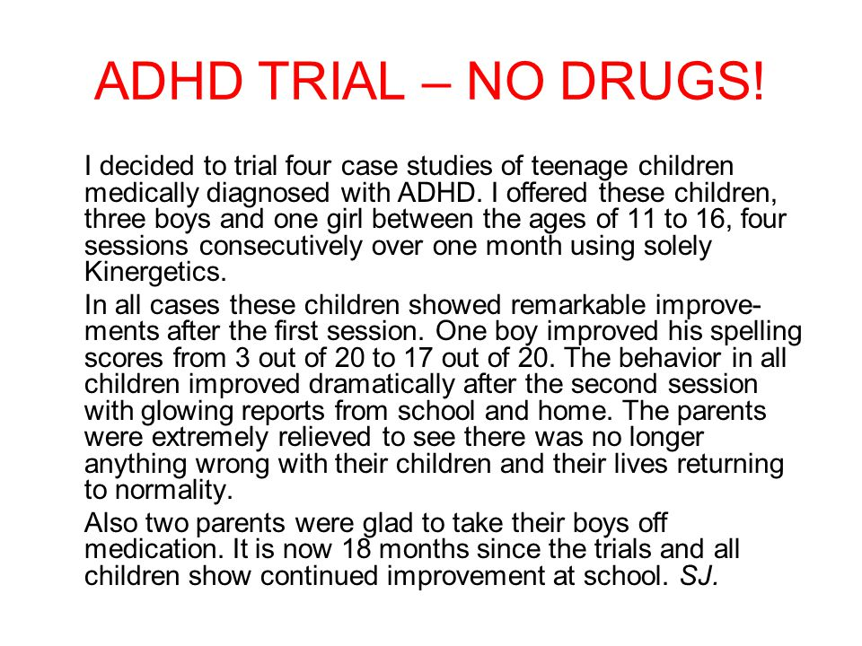 ADHD TRIAL – NO DRUGS! I decided to trial four case studies of teenage children medically diagnosed with ADHD. I offered these children, three boys an