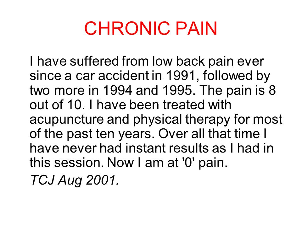 CHRONIC PAIN I have suffered from low back pain ever since a car accident in 1991, followed by two more in 1994 and 1995.