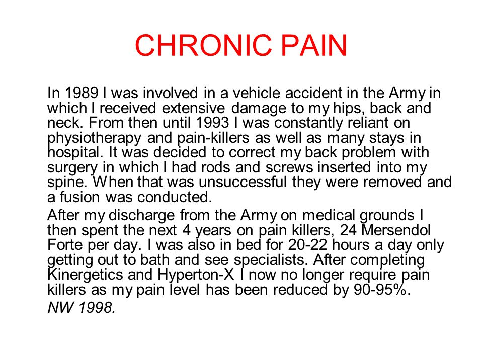 CHRONIC PAIN In 1989 I was involved in a vehicle accident in the Army in which I received extensive damage to my hips, back and neck. From then until