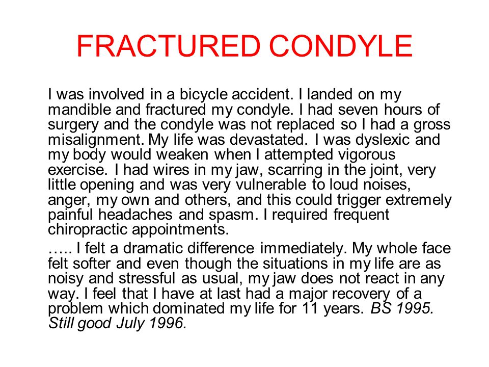 FRACTURED CONDYLE I was involved in a bicycle accident. I landed on my mandible and fractured my condyle. I had seven hours of surgery and the condyle