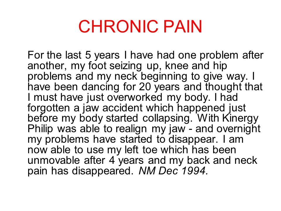 CHRONIC PAIN For the last 5 years I have had one problem after another, my foot seizing up, knee and hip problems and my neck beginning to give way.