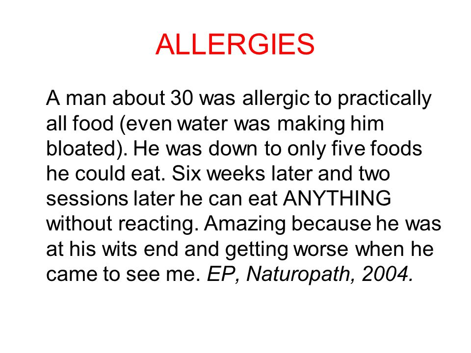 ALLERGIES A man about 30 was allergic to practically all food (even water was making him bloated). He was down to only five foods he could eat. Six we