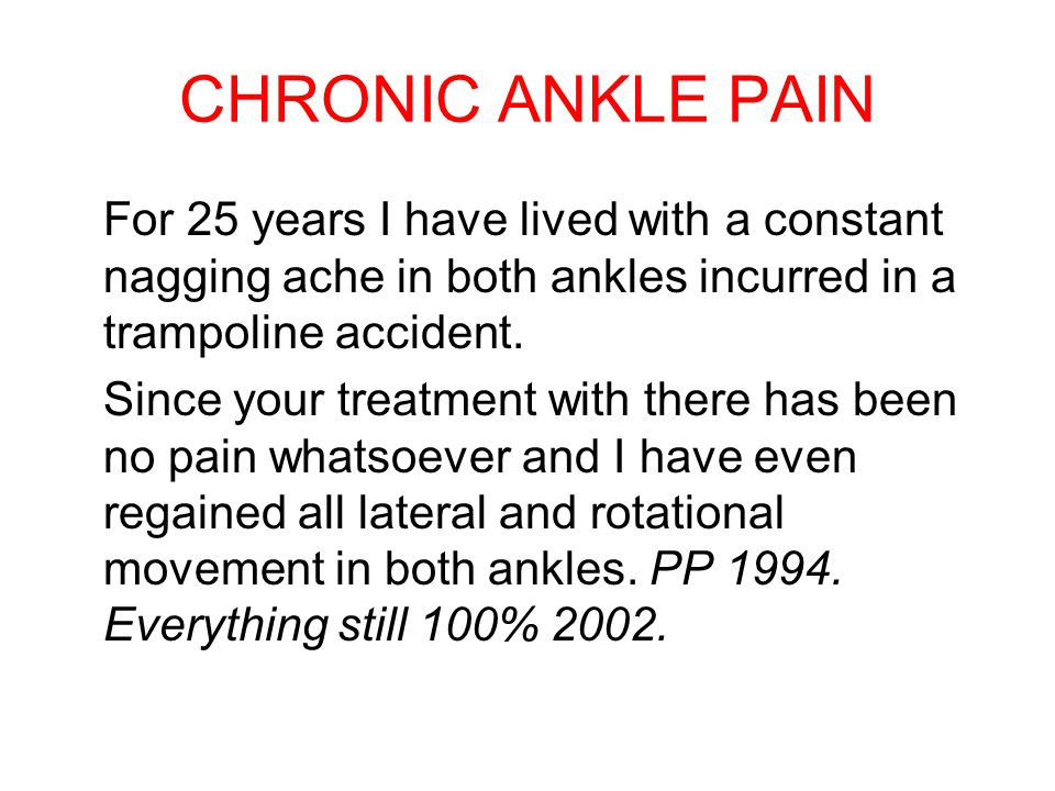 CHRONIC ANKLE PAIN For 25 years I have lived with a constant nagging ache in both ankles incurred in a trampoline accident. Since your treatment with