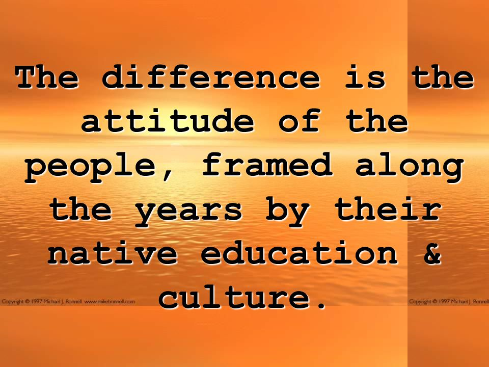 The difference is the attitude of the people, framed along the years by their native education & culture.