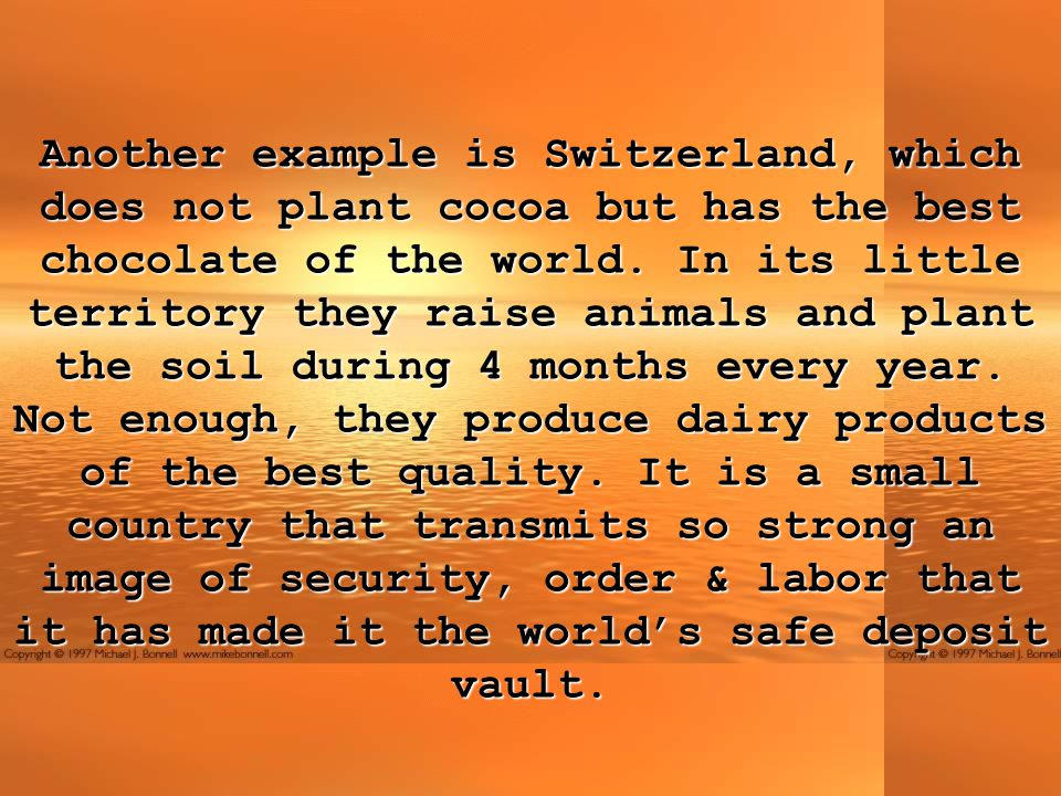 Another example is Switzerland, which does not plant cocoa but has the best chocolate of the world.