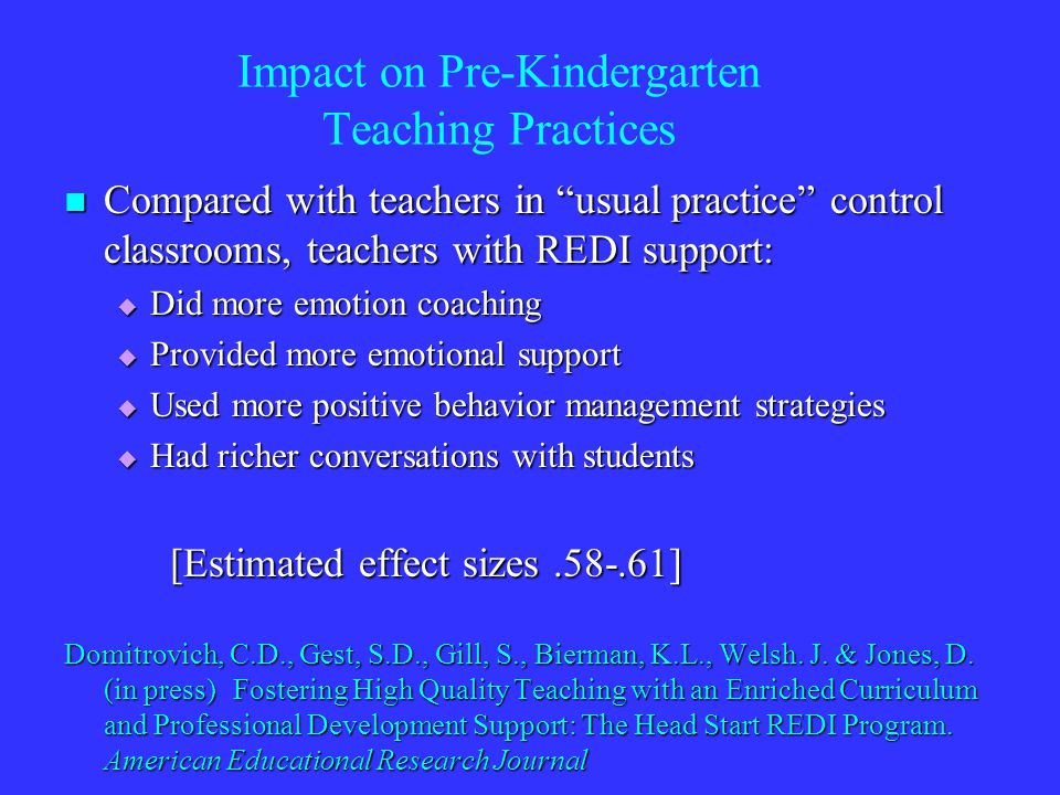 Impact on Pre-Kindergarten Teaching Practices Compared with teachers in usual practice control classrooms, teachers with REDI support: Compared with teachers in usual practice control classrooms, teachers with REDI support: Did more emotion coaching Did more emotion coaching Provided more emotional support Provided more emotional support Used more positive behavior management strategies Used more positive behavior management strategies Had richer conversations with students Had richer conversations with students [Estimated effect sizes.58-.61] Domitrovich, C.D., Gest, S.D., Gill, S., Bierman, K.L., Welsh.