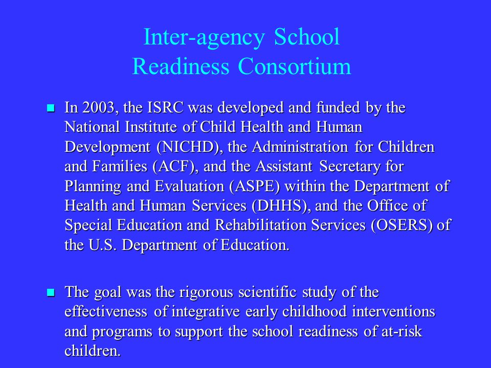 Inter-agency School Readiness Consortium In 2003, the ISRC was developed and funded by the National Institute of Child Health and Human Development (NICHD), the Administration for Children and Families (ACF), and the Assistant Secretary for Planning and Evaluation (ASPE) within the Department of Health and Human Services (DHHS), and the Office of Special Education and Rehabilitation Services (OSERS) of the U.S.
