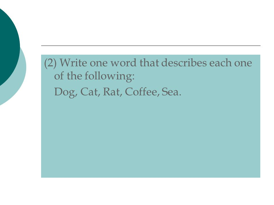 (2) Write one word that describes each one of the following: Dog, Cat, Rat, Coffee, Sea.
