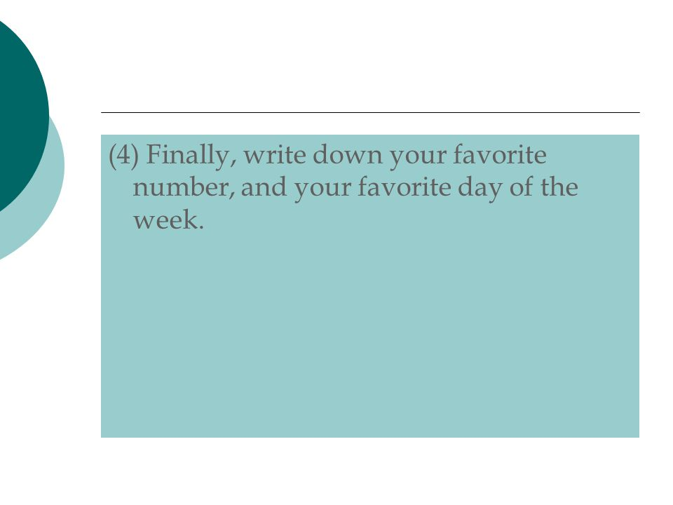 (4) Finally, write down your favorite number, and your favorite day of the week.