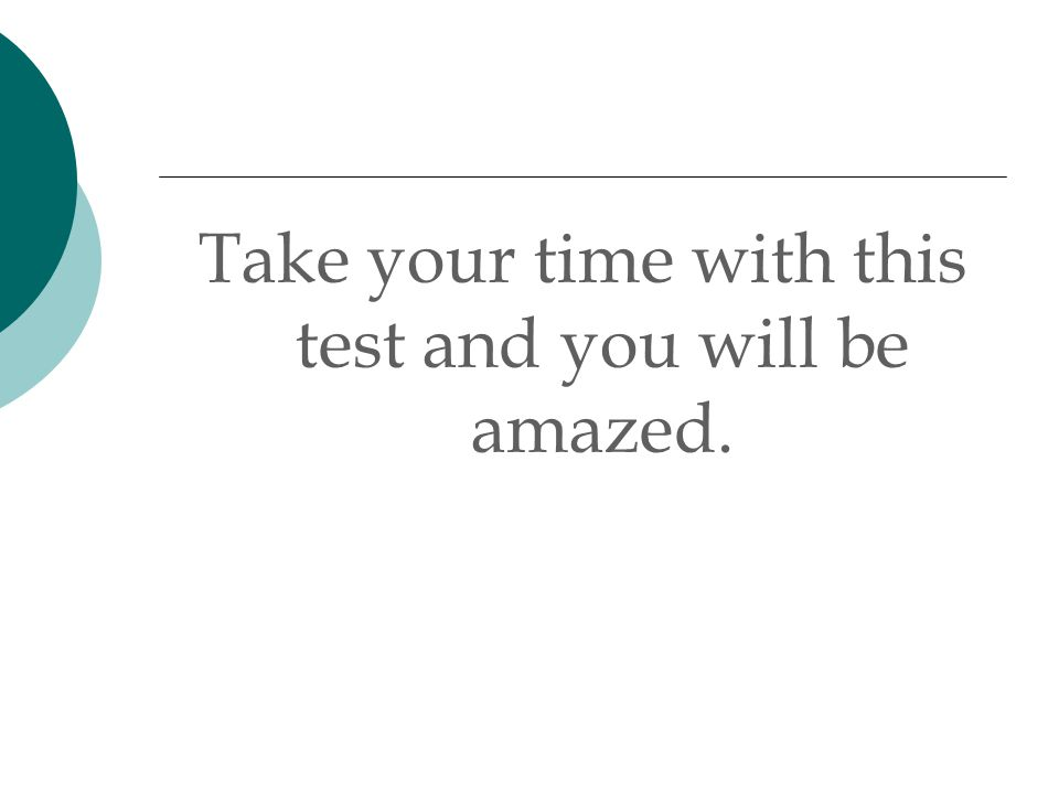 Take your time with this test and you will be amazed.