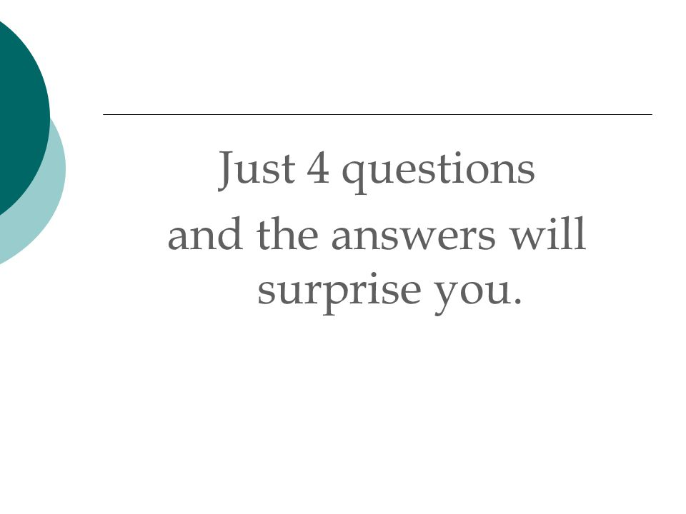 Just 4 questions and the answers will surprise you.