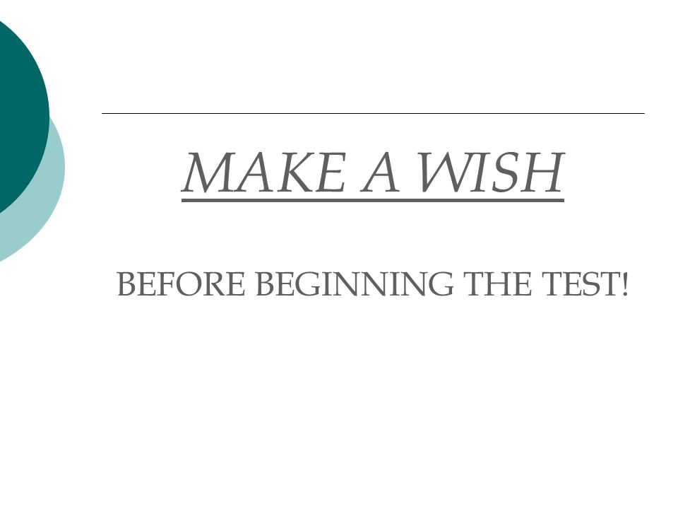 MAKE A WISH BEFORE BEGINNING THE TEST!