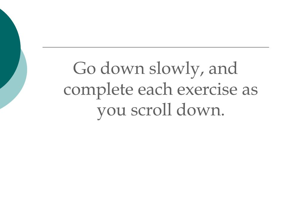 Go down slowly, and complete each exercise as you scroll down.