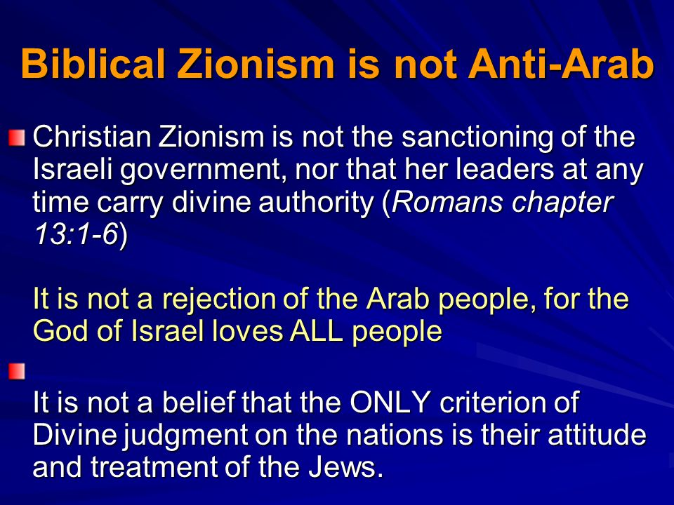 Biblical Zionism is not Anti-Arab Christian Zionism is not the sanctioning of the Israeli government, nor that her leaders at any time carry divine authority (Romans chapter 13:1-6) It is not a rejection of the Arab people, for the God of Israel loves ALL people It is not a belief that the ONLY criterion of Divine judgment on the nations is their attitude and treatment of the Jews.