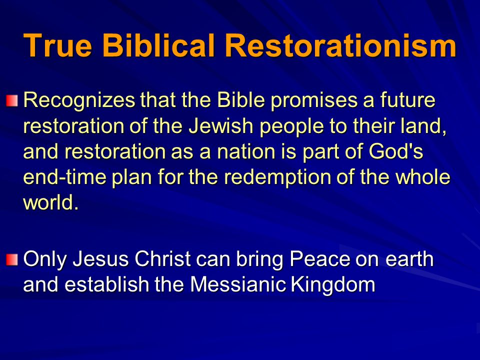 True Biblical Restorationism Recognizes that the Bible promises a future restoration of the Jewish people to their land, and restoration as a nation is part of God s end-time plan for the redemption of the whole world.