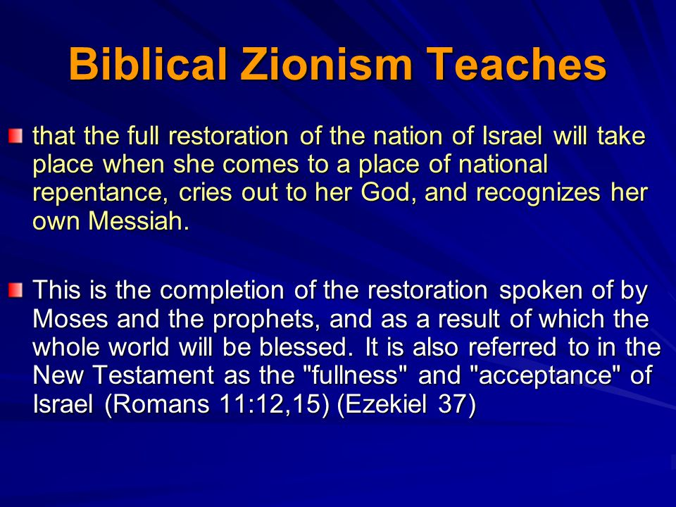 Biblical Zionism Teaches that the full restoration of the nation of Israel will take place when she comes to a place of national repentance, cries out to her God, and recognizes her own Messiah.