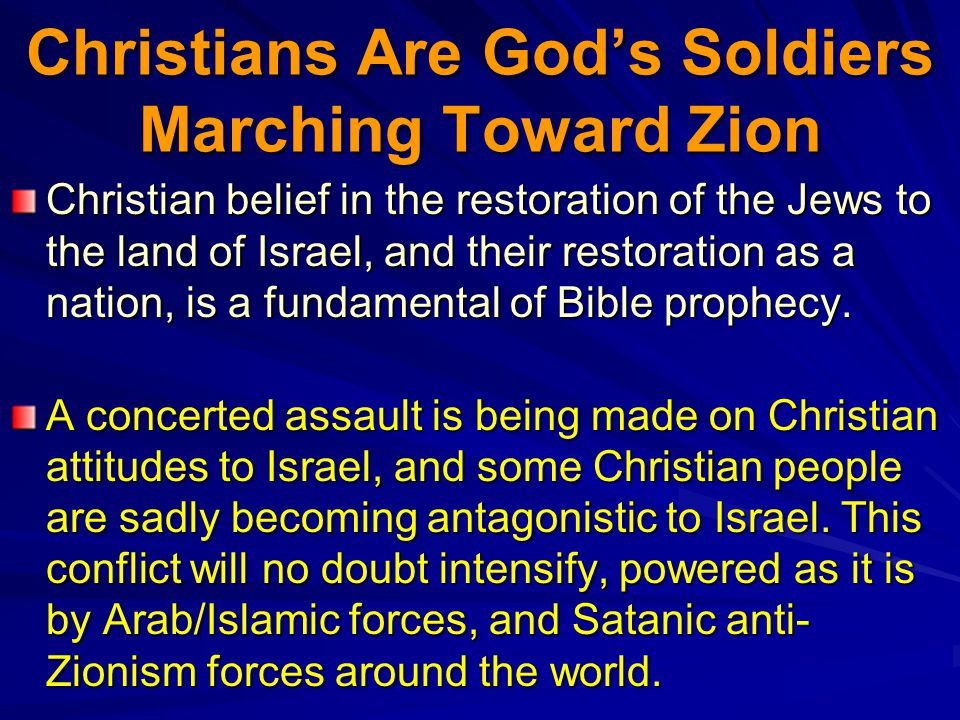 Christians Are Gods Soldiers Marching Toward Zion Christian belief in the restoration of the Jews to the land of Israel, and their restoration as a nation, is a fundamental of Bible prophecy.
