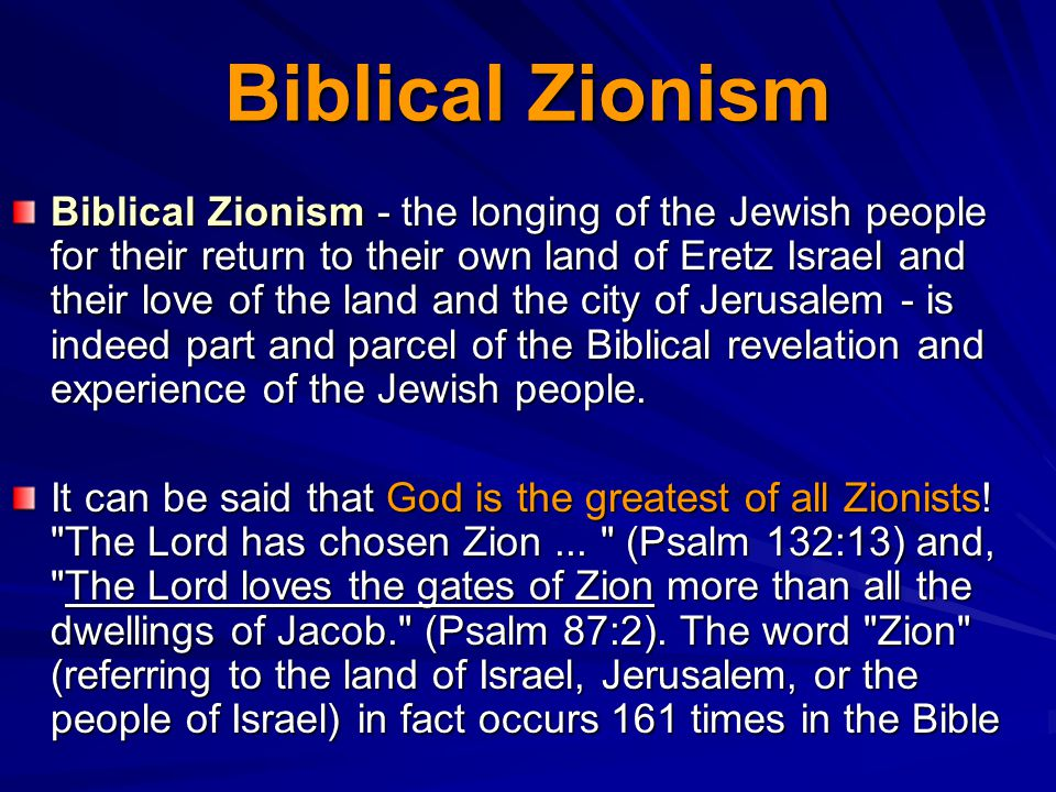 Biblical Zionism Biblical Zionism - the longing of the Jewish people for their return to their own land of Eretz Israel and their love of the land and the city of Jerusalem - is indeed part and parcel of the Biblical revelation and experience of the Jewish people.
