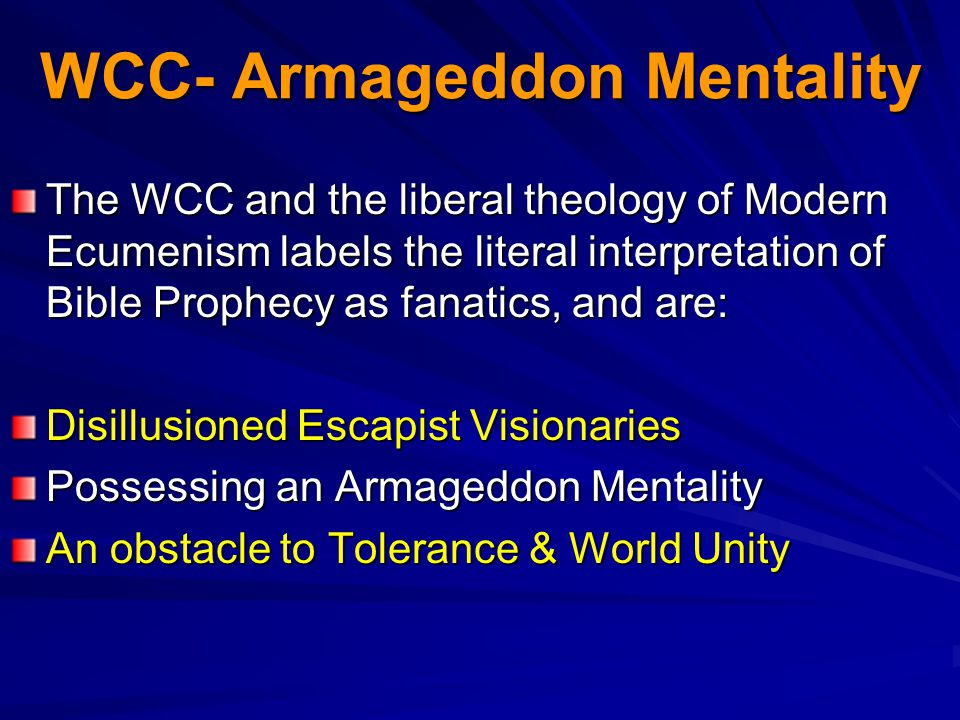 WCC- Armageddon Mentality The WCC and the liberal theology of Modern Ecumenism labels the literal interpretation of Bible Prophecy as fanatics, and are: Disillusioned Escapist Visionaries Possessing an Armageddon Mentality An obstacle to Tolerance & World Unity