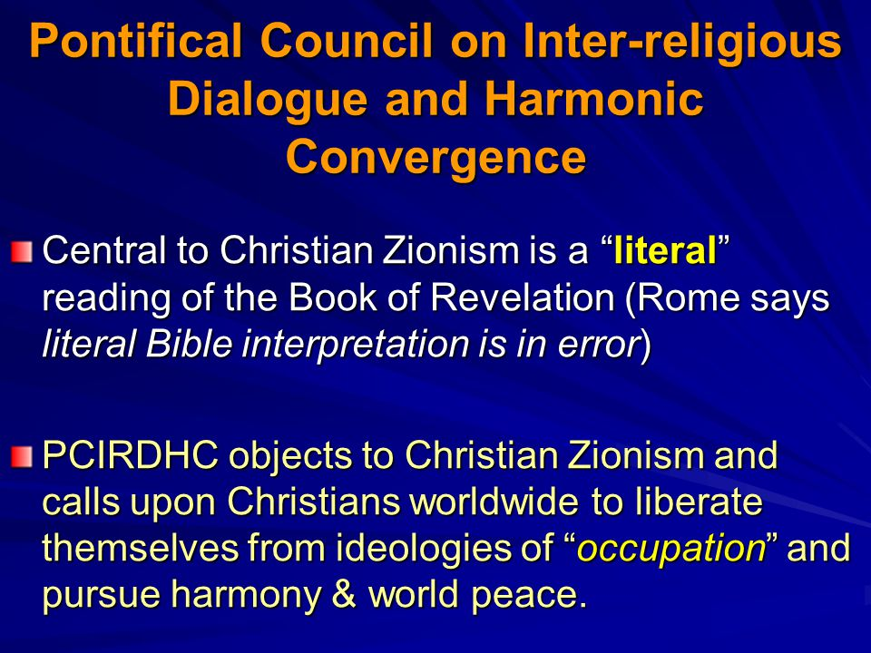 Pontifical Council on Inter-religious Dialogue and Harmonic Convergence Central to Christian Zionism is a literal reading of the Book of Revelation (Rome says literal Bible interpretation is in error) PCIRDHC objects to Christian Zionism and calls upon Christians worldwide to liberate themselves from ideologies of occupation and pursue harmony & world peace.